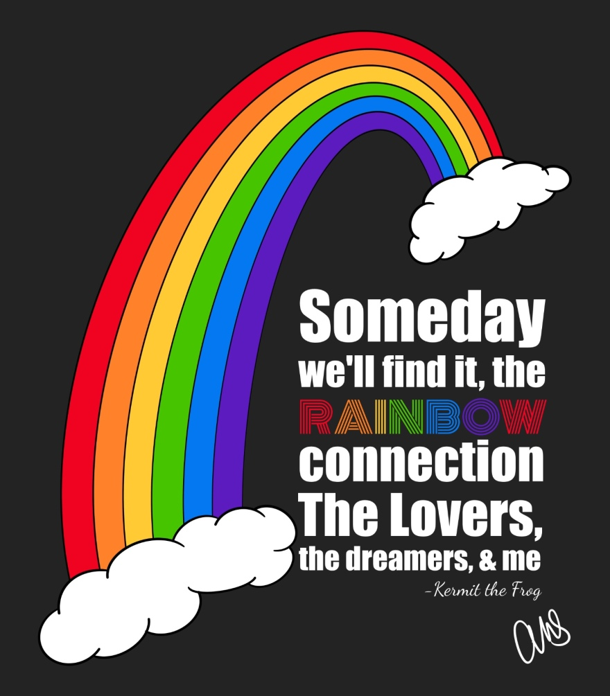 """this is a digital drawing of a rainbow that begins and ends with clouds and flows from the upper right corner down to the lower left corner. below the rainbow in the lower right corner is text that reads """"someday we'll find it, the rainbow connection, the lovers, the dreamers, and me"""" then it says kermit the frog because he sang the original song. Also in the lower right corner are the artists initials. The text is white except for Rainbow where every letter is a different color of the rainbow."""