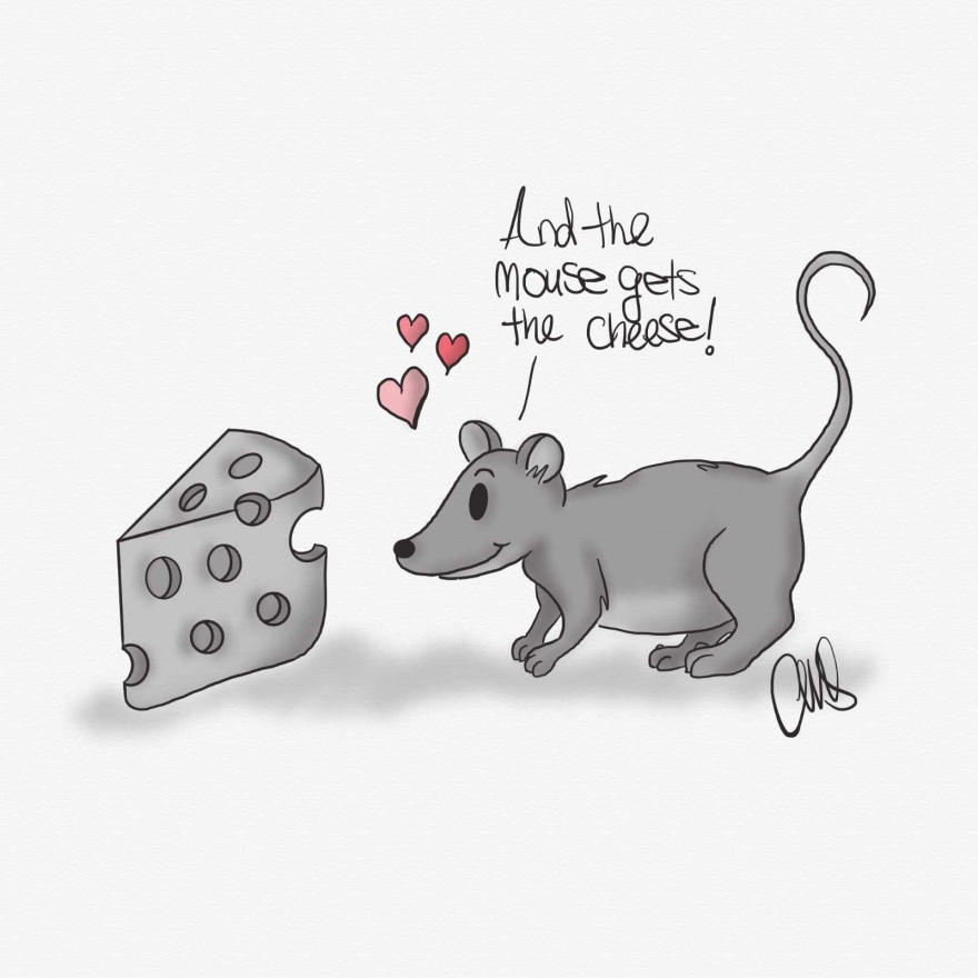 "Black and white drawing of a mouse looking lovingly at a piece of cheese. Mouse is saying to himself ""And the mouse gets the cheese"". There are also 3 pinkish hearts floating over his head."