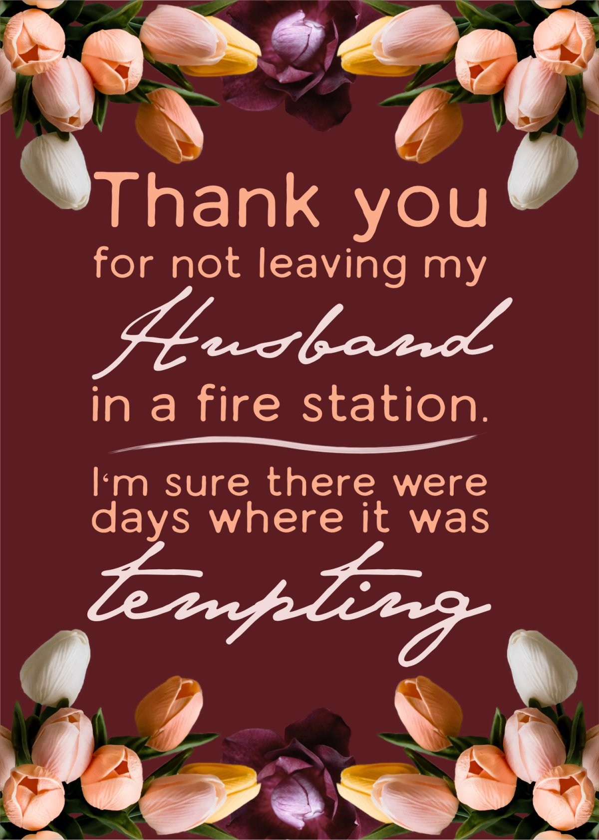 """text reading """"Thank you for not leaving my Husband in a fire station. I'm sure there were days were it was tempting."""" Around the text is a collection of flowers as a border on the top and bottom."""