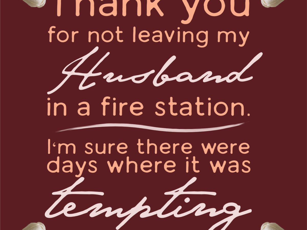 "text reading ""Thank you for not leaving my Husband in a fire station. I'm sure there were days were it was tempting."" Around the text is a collection of flowers as a border on the top and bottom."